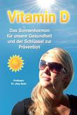 Vitamin D. Das Sonnenhormon für unsere Gesundheit und der Schlüssel zur Prävention Prof. Dr. Jörg Spitz, William B. Grant Ph.D